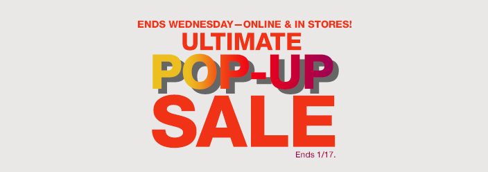 Ends Wednesday—Online and In Stores! Ultimate Pop-Up Sale, Ends 1/17