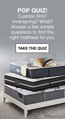 Pop Quiz! Cushion firm? Innerspring? What? Answer a few simple questions to find the right mattress for you, Take The Quiz