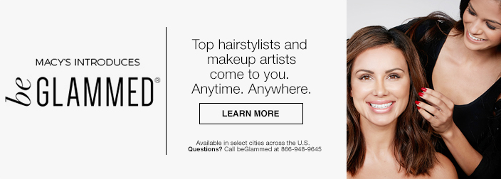 Macy's Introduces be Glammed, Top hairstylists and makeup artists come to you, Anytime, Anywhere, Learn More