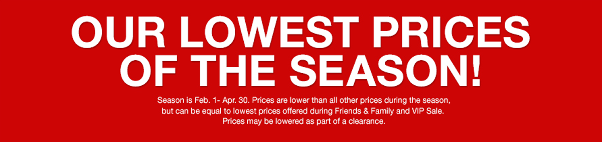 Our Lowest Prices of the Season! Season is Feb, 1- Apr, 30, Prices are lower than all other prices during the season, but can be equal to lowest prices offered during Friends and Family and VIP Sale, Prices may be lowered as part of a clearance
