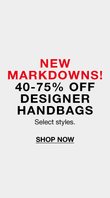 New Markdowns! 40-75 percent Off, Designer Handbags, Select styles, Shop Now