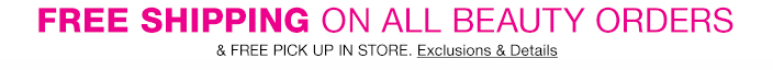 Free Shipping on all Beauty Orders and Free Pick up in Store, Exclusions and Details