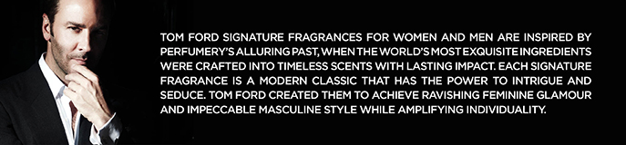 Tom Ford Signature Frgrances for Women and Men are Inspired by Perfumer's Alluring Past, When the World's Exquisite Ingredients Were Crafted Tnto Timeless ScentsWith Lasting Impact