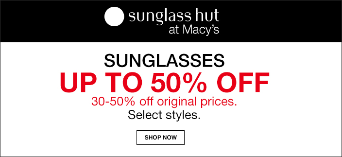 Sunglass hut at Macy's, Sunglasses Up to 50 percent off, 30 - 50 percent off original prices, Select styles, Shop now