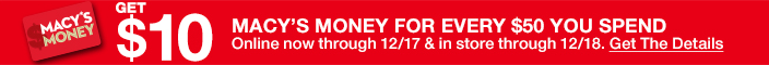 Macy's Get $10, Macy's Money for Every $50 you Spend, Online now through 12/17 and in store through 12/18, Get the Details