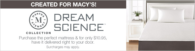 Created for Macy's Dream Science, Purchase the perfect mattress and for only $10.95, have it delivered right to your door, Surchages mey apply