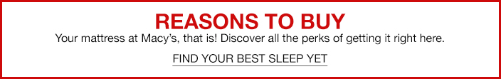 Reasons to Buy, Your mattress at Macy's, that is! Discover all the perks of getting it right here, Find Your Best Sleep Yet
