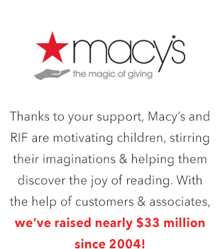 Thanks to your support, Macy's and RIF are motivating children, stirring their imaginations and helping them discover the joy of reading. With the help of customers and associates, we've raised nearly $33 million since 2004!