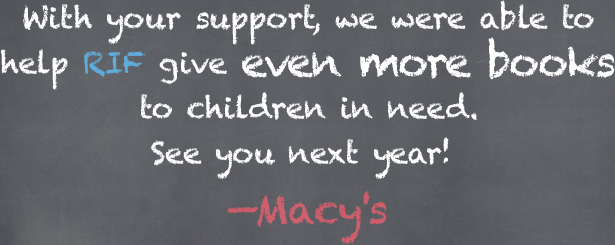 With your support, we were able to help RIF give even more books to children in need. See you next year! -Macy's