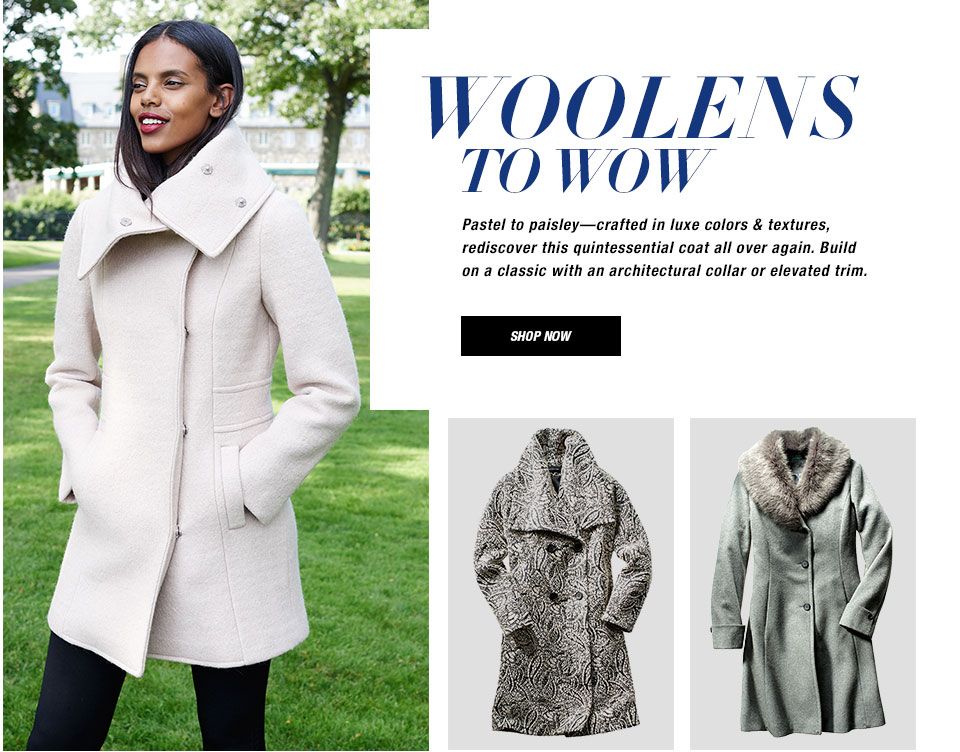 Woolens to Wow. Pastel to paisley—crafted in luxe colors and textures, rediscover this quintessential coat all over again. Build on a classic with an architectural collar or elevated trim. Shop now.