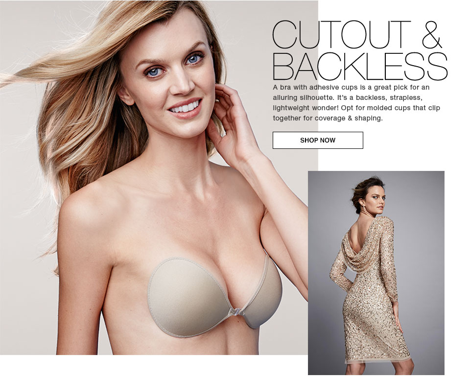 cutout and backless. A bra with adhesive cups is a great pick for an alluring silhouette. It's a backless, strapless, lightweight wonder! Opt for molded cups that clip together for coverage and shaping. Shop now