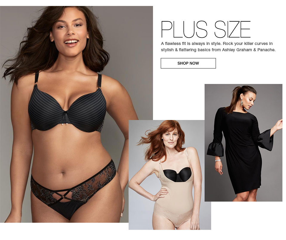 Plus Size. A flawless fit is always in style. Rock your killer curves in stylish and flattering basics from Ashley Graham and Panache. Shop now