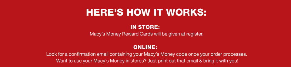 here's how it works. in store: macy's money rewards cards will be given at register. online: look for a confirmation email containing your macy's money code once your order processes. Want to use your macy's money in stores? Just print out that email and bring it with you.