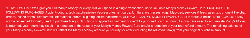 *HOW IT WORKS: We'll give you $10 Macy's Money for every $50 you spend in a single transaction, up to $40 Macy's Money Reward Card. EXCLUDES THE FOLLOWING PURCHASES: Apple Products, tech watches/jewelry/accessories, gift cards, furniture, mattresses, rugs, Macybed, services and fees, sales tax, phone and live chat orders, leased departments, restaurants, international orders, e-gifting, online backorders. USE YOUR MACY'S MONEY REWARD CARD in stores and online December 19 to December 24 2017. May not be redeemed for cash, used to purchase Macy's Gift Cards or applied as payment or credit to your credit card account. If a purchase used to accumulate Macy's Money is returned, your return may result in a reduction of the value of your Macy's Money Reward Card and/or a reduction of your total refund amount. The remaining balance of your Macy's Money Reward Card will reflect the Macy's Money amount you qualify for after deducting the returned item(s) from your original purchase amount.