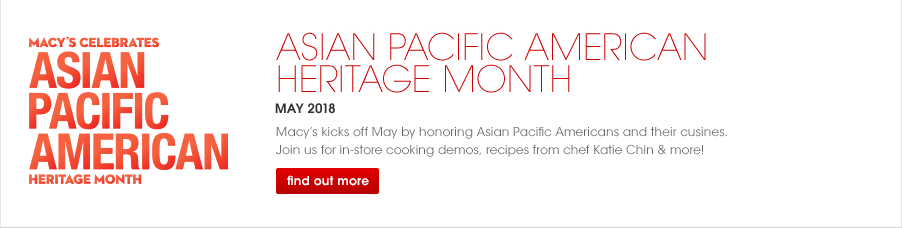 Macy's Celebrates Asian Pacific American Heritage Month, May 2018. Macy's kicks off by honoring Asian Pacific Americans and their cusines. Join us for in-store cooking demos, recipes from chef Katie Chin and more!