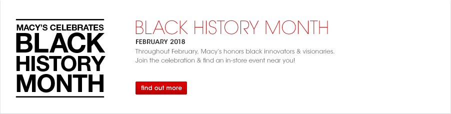 Macy's Celebrates Black History Month, Black History Month February 2018. Throughout February, Macy's honors black innovators & visionaries. Join the celebration & find an in-store event near you!