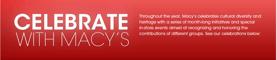CELEBRATE WITH MACY'S - Throughout the year, Macy's celebrates cultural diversity and heritage with a series of month-long initiatives and special in-store events aimed at recognizing and honoring the contributions of different groups. See our celebrations below: