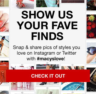 show us your fave finds. snap & share pics of styles you love on instagram or twitter with #macyslove!