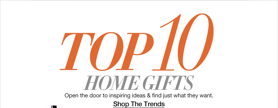 Top Ten Hom Gifts. Open the door to inspiring ideas and find just what they want.