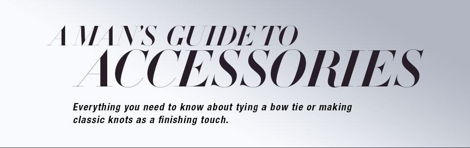 A man's guide to accessories. everything you need to know about tying a bow tie or making classic knots as a finishing touch.