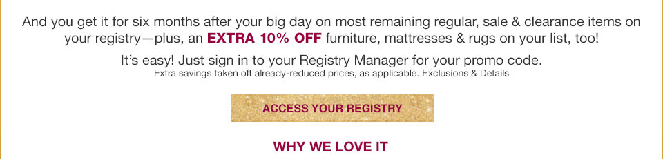 and you get it for six months after your big day on most remaining regular, sale and clearance items on your registry - plus, an extra 10% off furniture, mattresses and rugs on your list too! it's easy! just sign in to your registry manager for your promo code. extra savings taken off already reduced prices, as applicable. why we love it