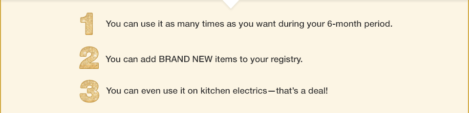 you can use it as many times as you want during your 6 month period. you can add brand new items to your registry. you can even use it on kitchen electrics - that's a deal!