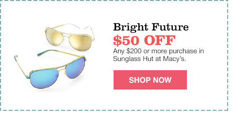bright future $50.00 off any $200.00 or more purchase in sunglass hut at macy's.