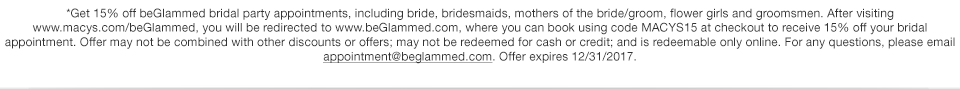 Get 15% off beGlammed bridal party appointments, including bride, bridesmaids, mothers of the bride/groom, flower girls and groomsmen. After visiting www.macys.com/beGlammed, you will be redirected to www.beGlammed.com, where you can book using code MACYS15 at checkout to receive 15% off your bridal appointment. Offer may not be combined with other discounts or offers; may not be redeemed for cash or credit; and is redeemable only online. For any questions, please email appointment@beglammed.com. Offer expires December 31 2017.