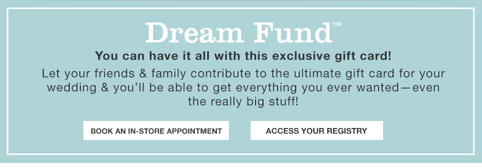Dream Fund. You can have it all with this exclusive gift card! Let your friends and family contribute to the ultimate gift card for your wedding and you will be able to get everything you ever wanted - even the really big stuff!