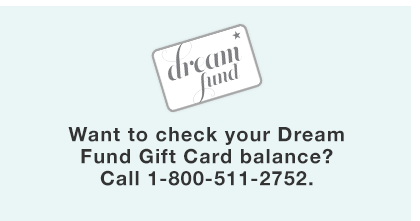 Want to check your Dream Fund Gift Card balance? Call 1-800-511-2752.