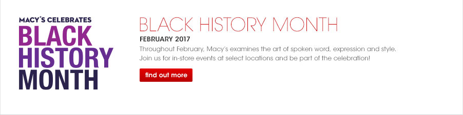 Macy's Celebrates Black History Month, February 2017 Throughout February, Macy's examines the art of spoken word, expression and style. join us for in-store events at select locations and be part of the celebration!