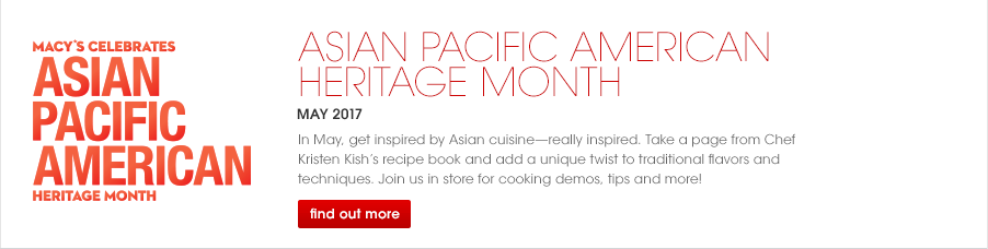 Macy's Celebrates Asian Pacific American Heritage Month, May 2017. In May, get inspired by Asian cuisine, really inspired. Take a page from Chef Kristen Kish's recipe book and add a unique twist to traditional flavors and techniques. Join us in store for cooking demos, tips and more!