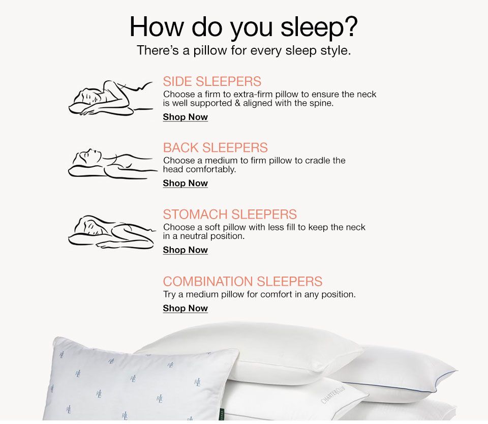 How do you sleep? There's a pillow for every sleep style. Side Sleepers. Choose a firm or extra-firm pillow to ensure the neck is well supported and aligned with the spine. Back Sleepers. Choose a medium to firm pillow to cradle the head comfortably. Stomach Sleepers. Choose a soft pillow with less fill to keep the neck in a neutral position. Combination Sleepers. Try a medium pillow for comfort in any position.
