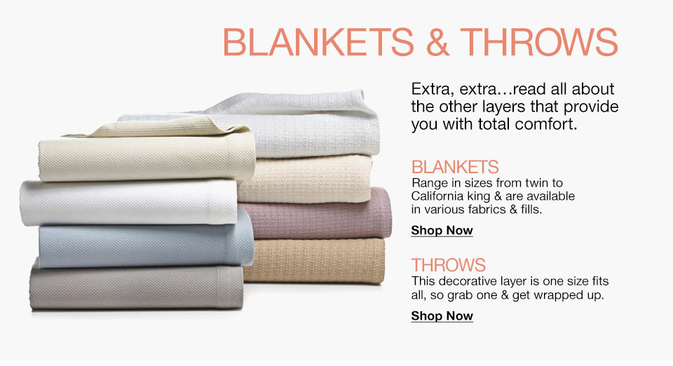 Blankets and Throws Blankets and Throws. Extra, exta... read all about the other layers that provide you with total comfort. Blankets. Range in sizes from twin to California king and are available in various fabrics and fills. Throws. This decorative layer is one size fits all, so grab one and get wrapped up.