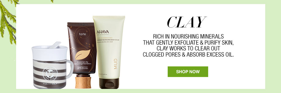 Clay. Rich in nourishing minerals that gently exfoliate and purify skin, clay works to clear out clogged pores and absorb excess oil.