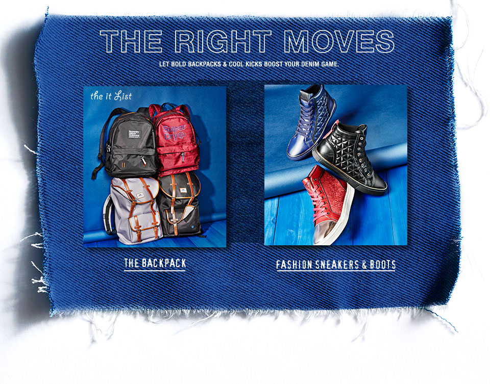 The right moves. Let bold backpacks and cool kicks boost your denim game. The it list.
