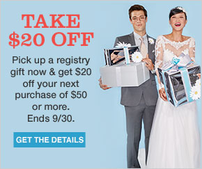 Take 20 dollars off. Pick up a registry gift now and get 20 dollars off your next purchase of 50 dollars or more. Ends September 30. Get the details.