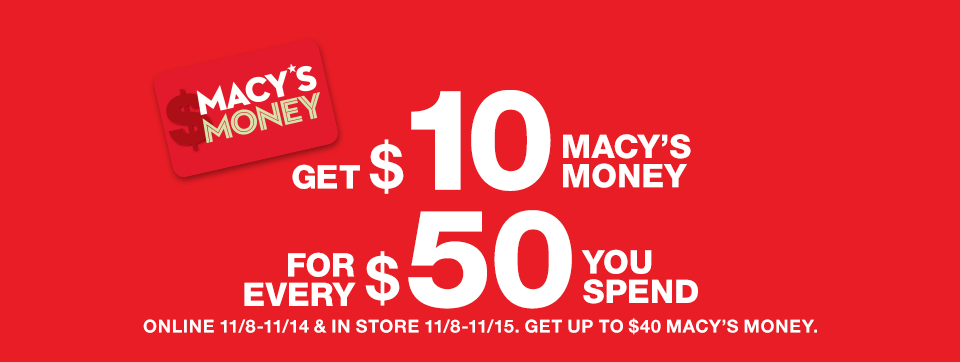 macy's money. get $10 macy's money for every $50 you spend. Online November 8 to November 14 and in store November 8 to November 15. Get up to $40 macy's money.