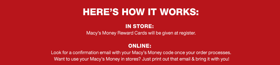 here's how it works. in store: macy's money rewards cards will be given at register. online: look for a confirmation email with your macy's money code once your order processes. want to use your macy's money in stores? just print out that email and bring it with you.