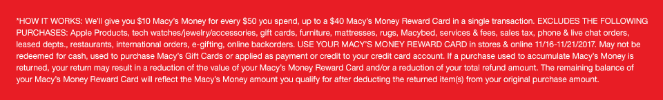 *HOW IT WORKS: We'll give you $10 Macy's Money for every $50 you spend, up to a $40 Macy's Money Reward Card in a single transaction. EXCLUDES THE FOLLOWING PURCHASES: Apple Products, tech watches/jewelry/accessories, gift cards, furniture, mattresses, rugs, Macybed, services and fees, sales tax, phone and live chat orders, leased departments, restaurants, international orders, e-gifting, online backorders. USE YOUR MACY'S MONEY REWARD CARD in stores and online November 16 to November 21 2017. May not be redeemed for cash, used to purchase Macy's Gift Cards or applied as payment or credit to your credit card account. If a purchase used to accumulate Macy's Money is returned, your return may result in a reduction of the value of your Macy's Money Reward Card and/or a reduction of your total refund amount. The remaining balance of your Macy's Money Reward Card will reflect the Macy's Money amount you qualify for after deducting the returned item(s) from your original purchase amount.