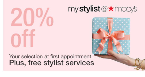 20 percent off, my stylist at macy's. Your selection at first appointment. Plus, free stylist services