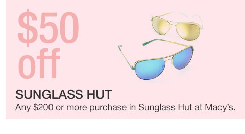 50 dollars off Sunglass Hut. Any 200 dollar or more purchase in Sunglass Hut at Macy's.