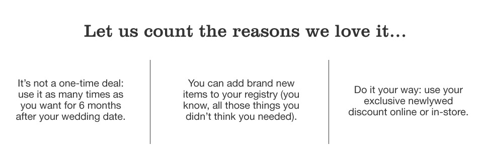 let us count the reason we love it. it's not a one-time deal, use it as many times as you want for 6 months after your wedding date. you can add brand new items to your registry, you know, all those things you didn't think you needed. do it your way, use your exclusive newlywed discount online or in-store.