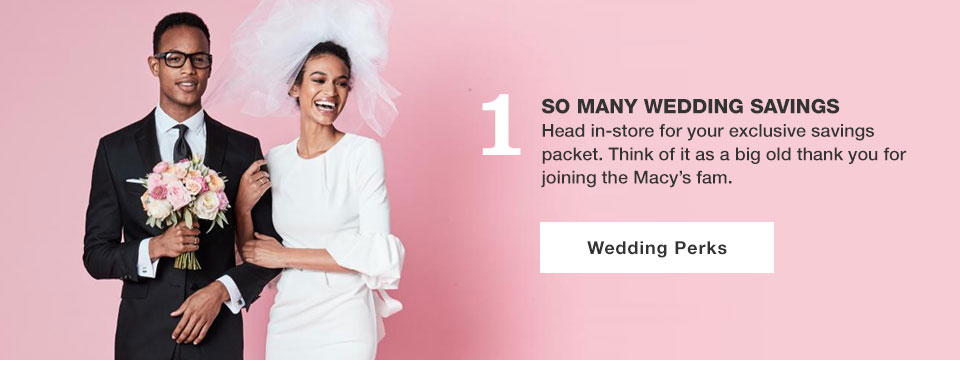 1. So many wedding savings. Head in store for your exclusive savings packet. Think of it as a big old thank you for joining the Macy's fam. Wedding Perks