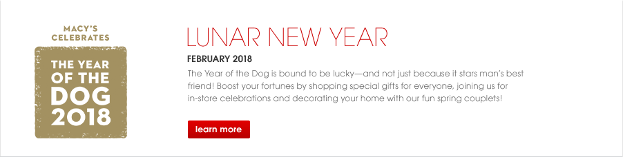 Macy's Celebrates the Year of the Dog. Lunar New Year February 2018. The Year of the Dog is bound to be lucky, and not just because it stars man's best friend! Boost your fortunes by shopping special gifts for everyone, joining us for in-store celebrations and decorating your home with our fun spring couplets!