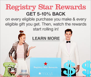 Registry Star Rewards. Get five to ten percent back on every eligible purchase you make and every eligible gift you get. Then, watch the rewards start rolling in! Learn more.