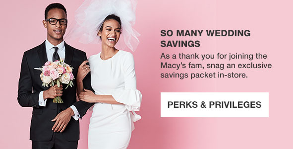 So many wedding savings. As a thank you for joining the Macy's fam, snag an exclusive savings packet in store. Perks and Privileges.