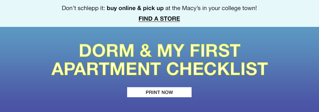 don't schlepp it: buy online and pick up at the macy's in your college town! find a store. dorm and my first apartment checklist. print now.