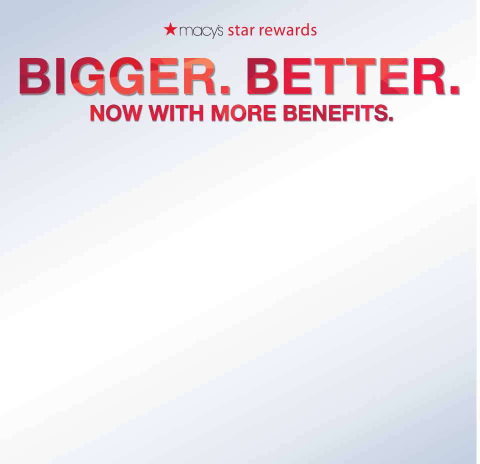 macy's star rewards. Bigger. Better. Now with more benefits