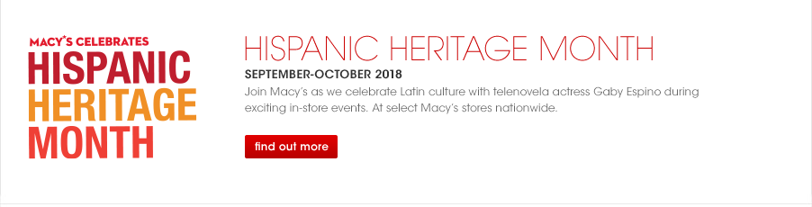 Macy's Celebrates Hispanic Heritage Month. Hispanic heritage month. September through October 2018. Join Macy's as we celebrate Latin culture with telenovela actress Gaby Espino during exciting in-store events. At select Macy's stores nationwide.